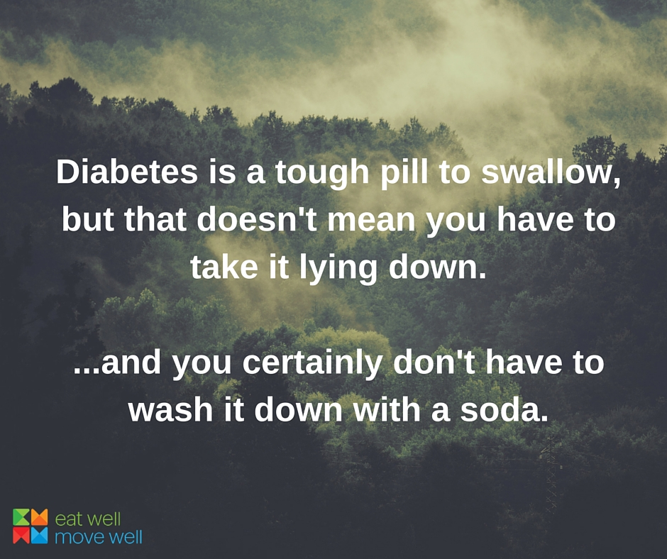 Diabetes is a tough pill to swallow, but that doesn't mean you have to take it lying down. ...and you certainly don't have to wash it down with a soda.